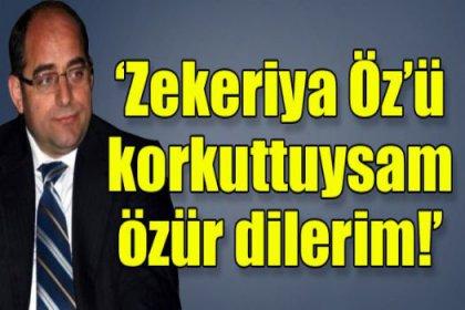 'Zekeriya Öz'ü korkuttuysam özür dilerim!'
