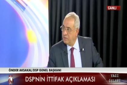 DSP Genel Başkanı Önder Aksakal: İlkesiz bir ittifakı hiçbir partiyle yapmayız
