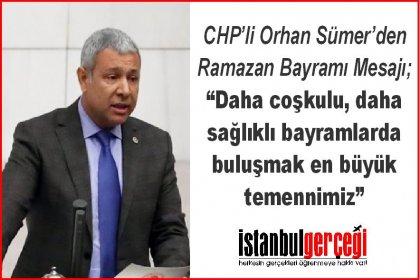 CHP'li Orhan Sümer; Daha coşkulu, daha sağlıklı bayramlarda buluşmak en büyük temennimiz